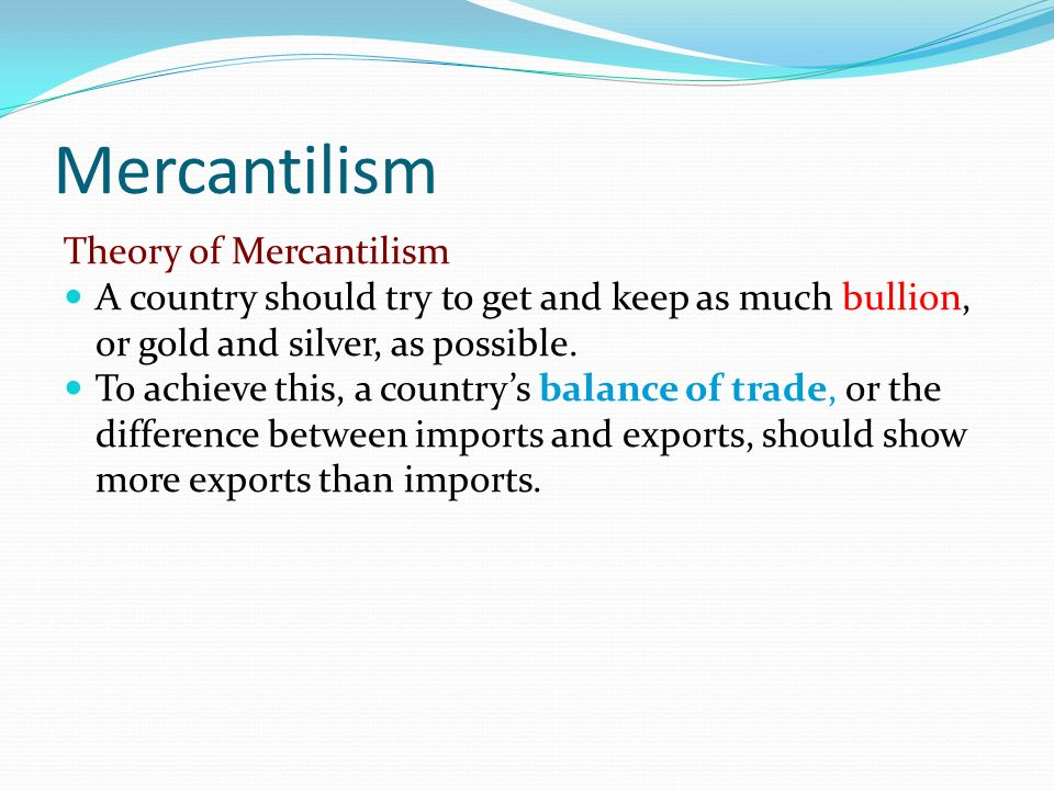 Mercantilism Theory of Mercantilism A country should try to get and keep as much bullion, or gold and silver, as possible. To achieve this, a countrys