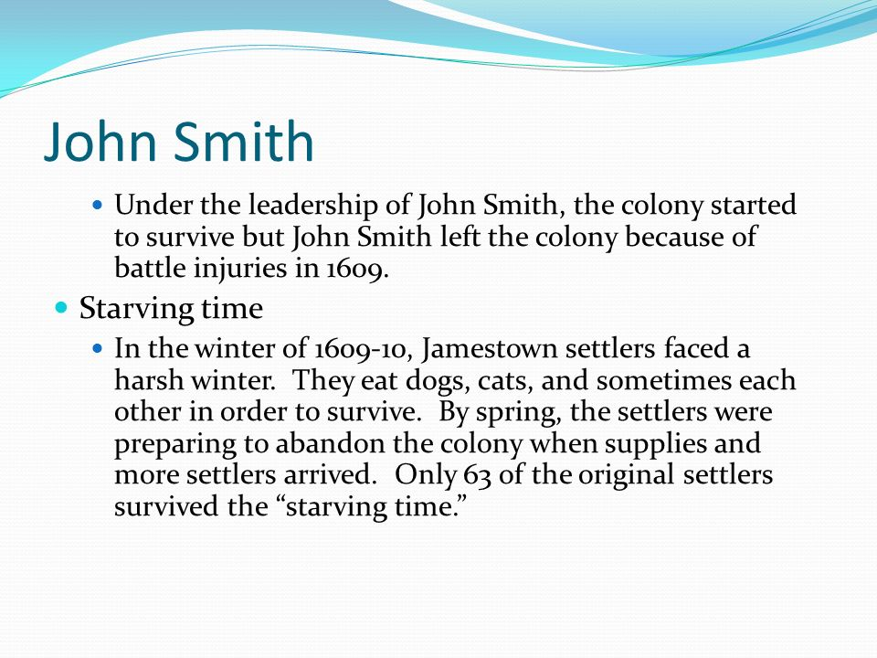 John Smith Under the leadership of John Smith, the colony started to survive but John Smith left the colony because of battle injuries in 1609. Starvi