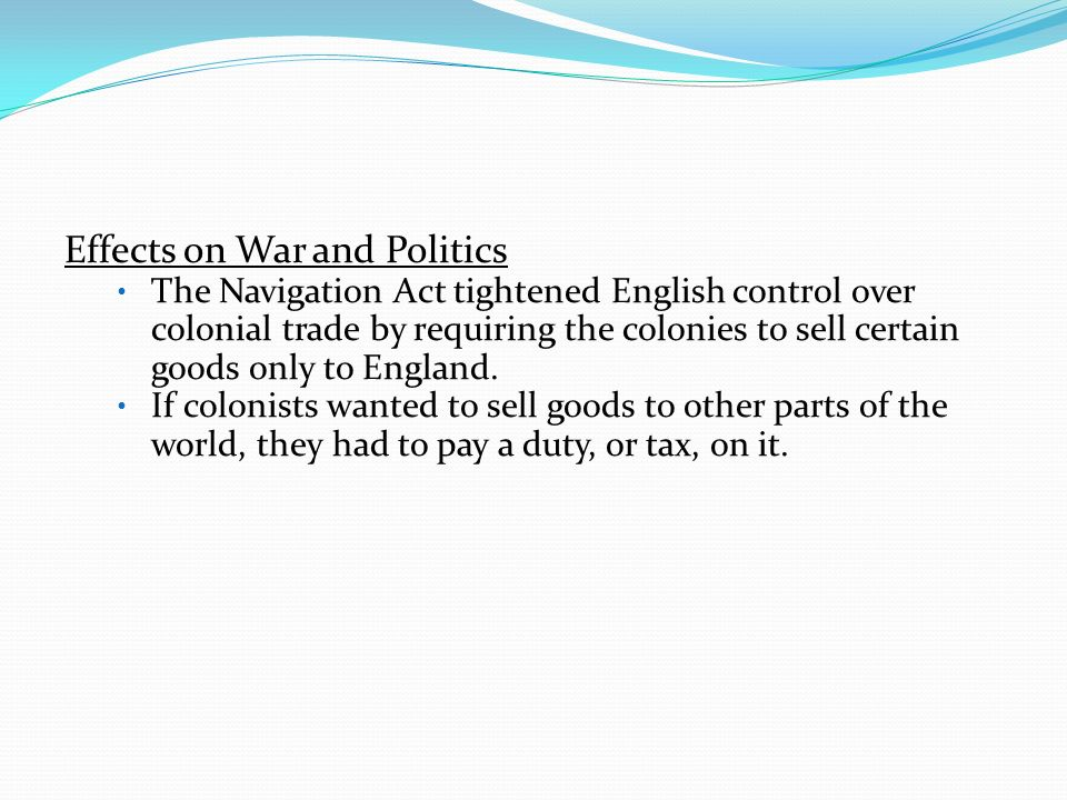 Effects on War and Politics The Navigation Act tightened English control over colonial trade by requiring the colonies to sell certain goods only to E
