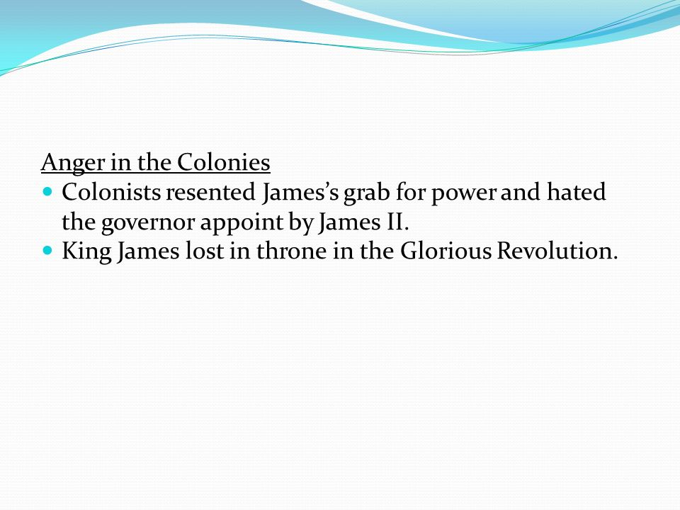 Anger in the Colonies Colonists resented Jamess grab for power and hated the governor appoint by James II. King James lost in throne in the Glorious R
