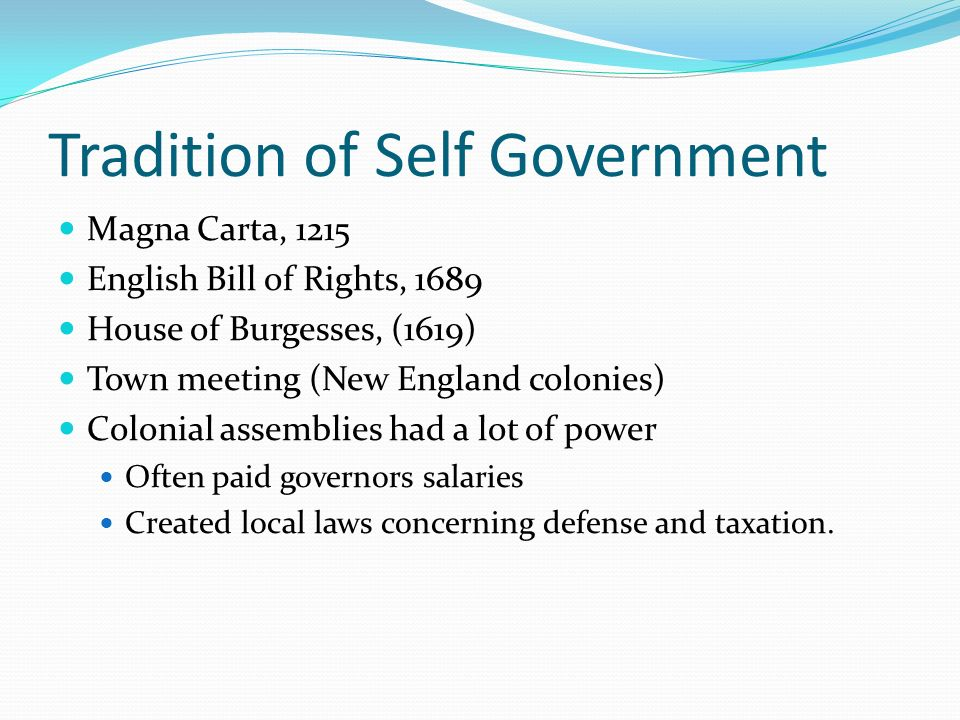 Tradition of Self Government Magna Carta, 1215 English Bill of Rights, 1689 House of Burgesses, (1619) Town meeting (New England colonies) Colonial as