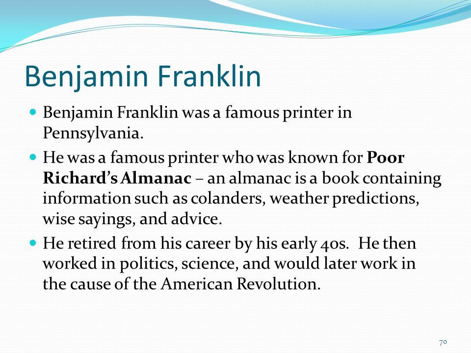 Benjamin Franklin Benjamin Franklin was a famous printer in Pennsylvania. He was a famous printer who was known for Poor Richards Almanac – an almanac
