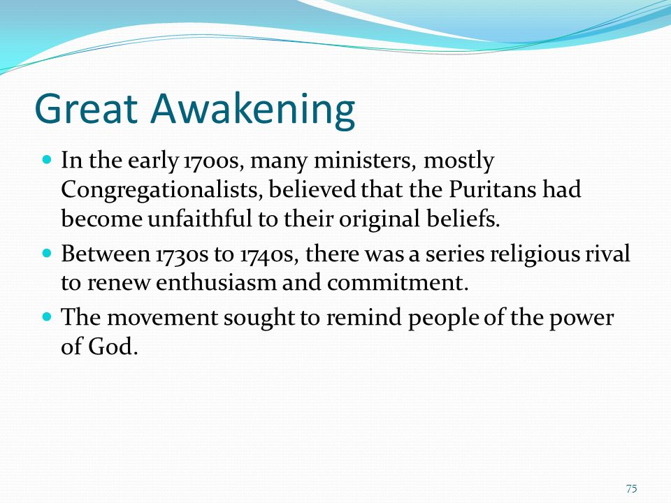 Great Awakening In the early 1700s, many ministers, mostly Congregationalists, believed that the Puritans had become unfaithful to their original beli