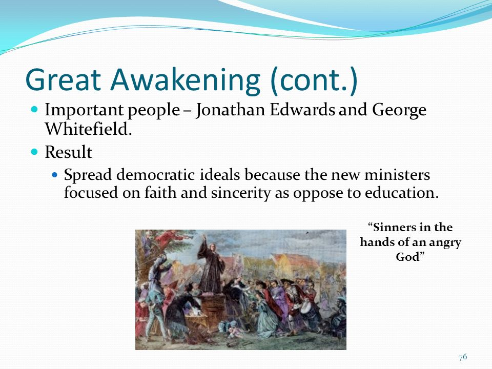 Great Awakening (cont.) Important people – Jonathan Edwards and George Whitefield. Result Spread democratic ideals because the new ministers focused o