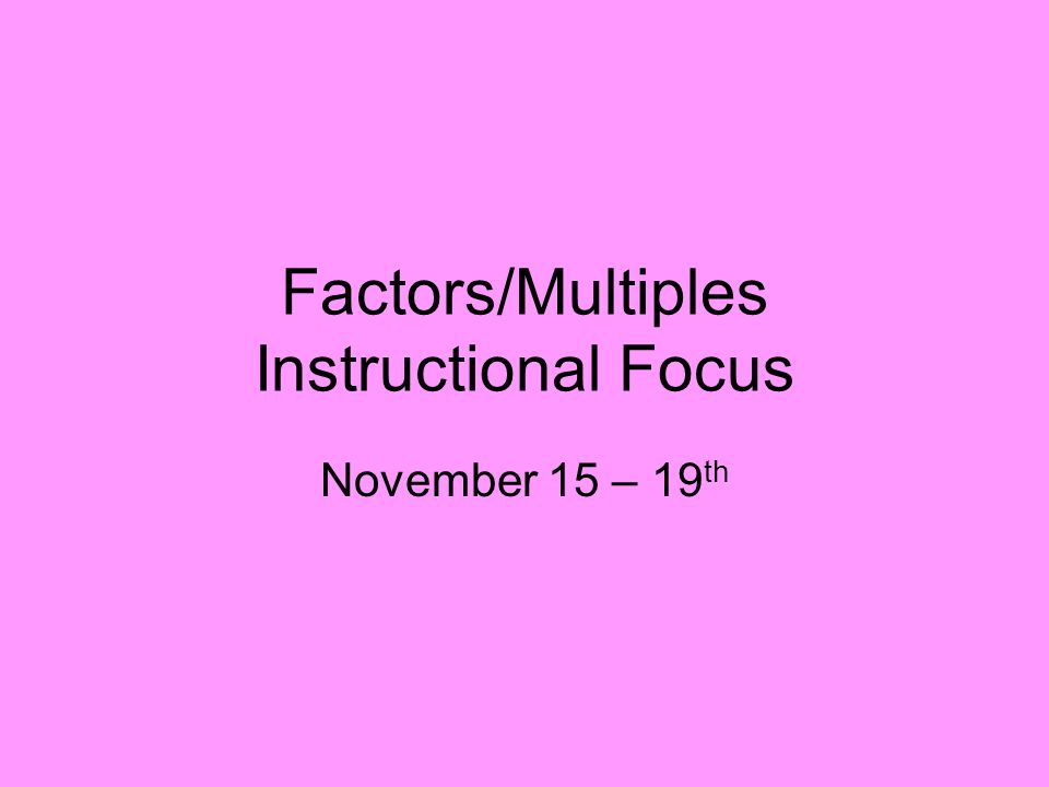 Factors/Multiples Instructional Focus November 15 – 19 th
