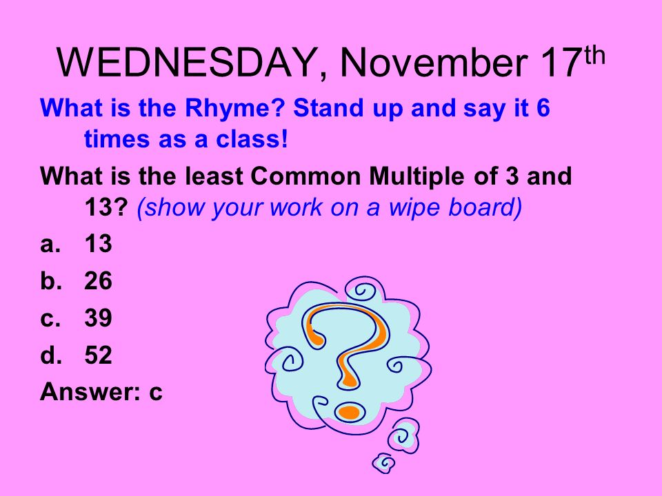 WEDNESDAY, November 17 th What is the Rhyme? Stand up and say it 6 times as a class! What is the least Common Multiple of 3 and 13? (show your work on