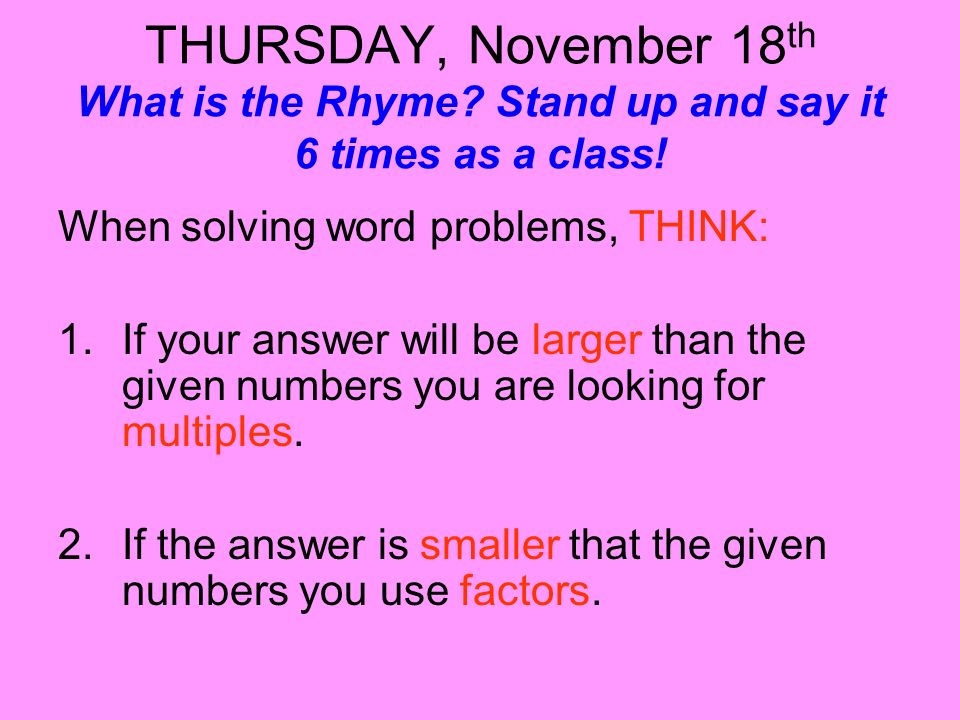 THURSDAY, November 18 th What is the Rhyme? Stand up and say it 6 times as a class! When solving word problems, THINK: 1.If your answer will be larger