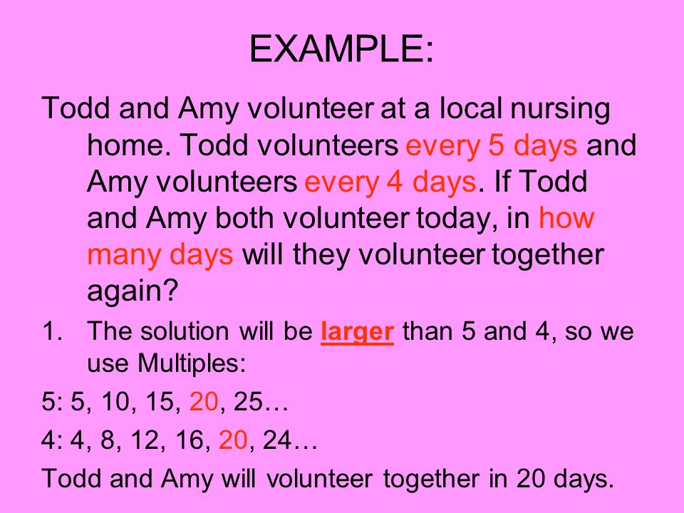 EXAMPLE: Todd and Amy volunteer at a local nursing home. Todd volunteers every 5 days and Amy volunteers every 4 days. If Todd and Amy both volunteer
