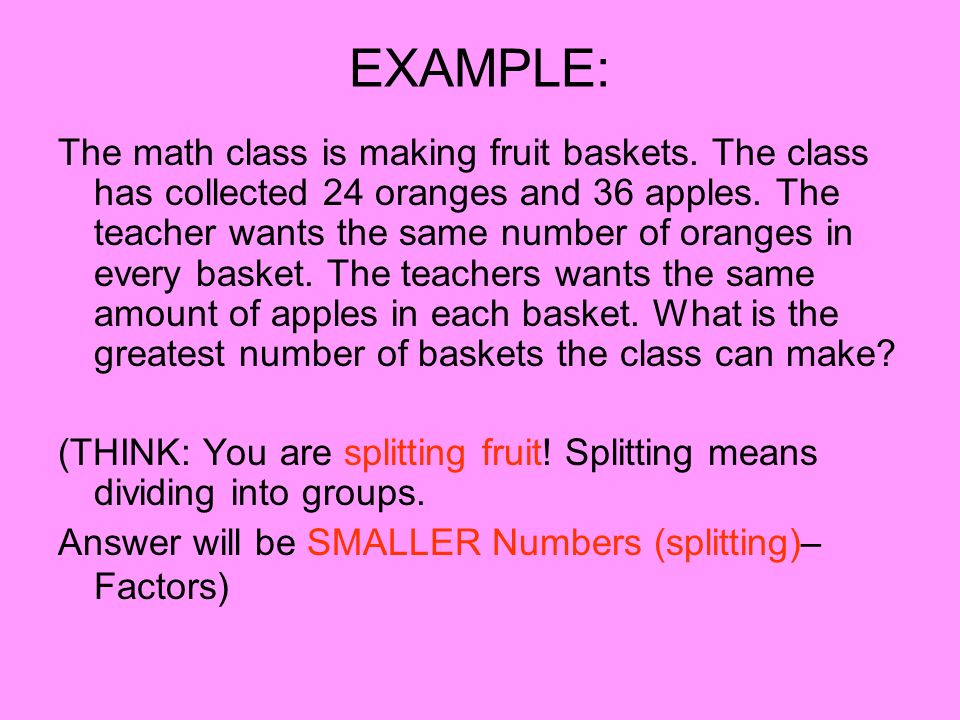 EXAMPLE: The math class is making fruit baskets. The class has collected 24 oranges and 36 apples. The teacher wants the same number of oranges in eve