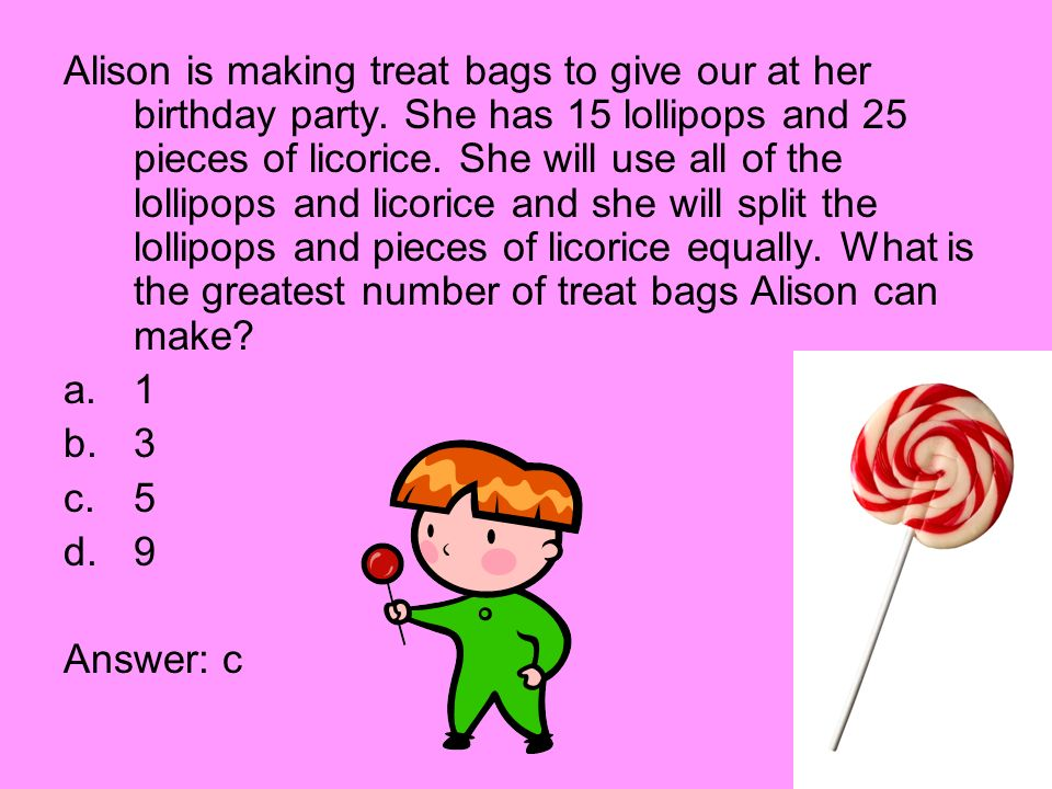 Alison is making treat bags to give our at her birthday party. She has 15 lollipops and 25 pieces of licorice. She will use all of the lollipops and l