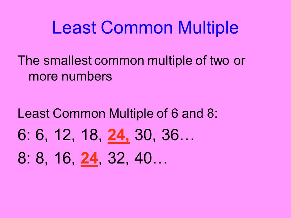 Least Common Multiple The smallest common multiple of two or more numbers Least Common Multiple of 6 and 8: 6: 6, 12, 18, 24, 30, 36… 8: 8, 16, 24, 32