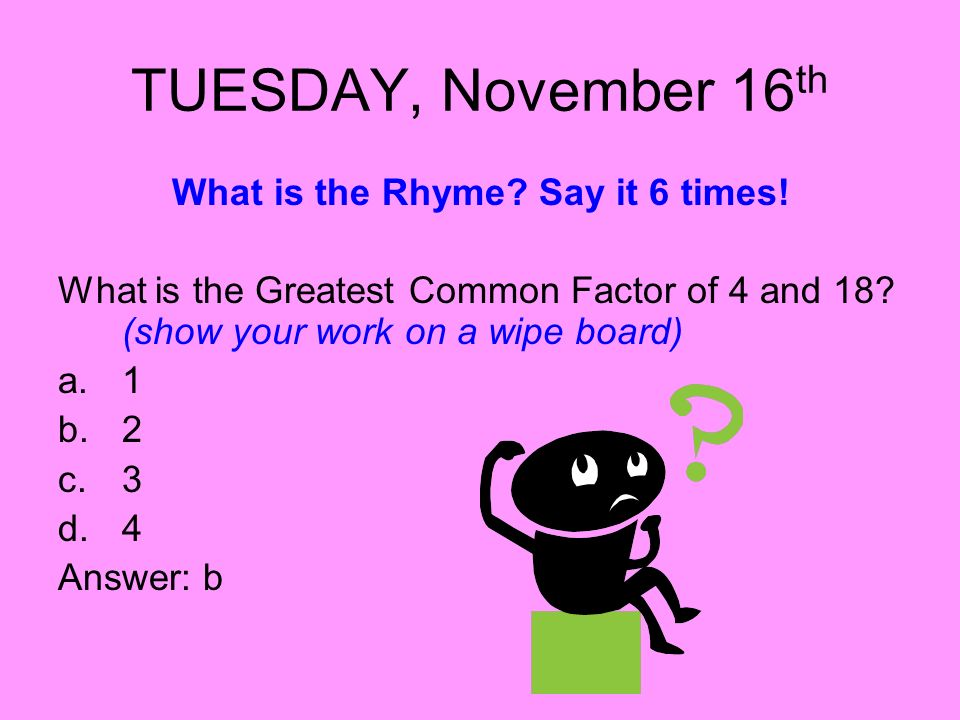 TUESDAY, November 16 th What is the Rhyme? Say it 6 times! What is the Greatest Common Factor of 4 and 18? (show your work on a wipe board) a.1 b.2 c.