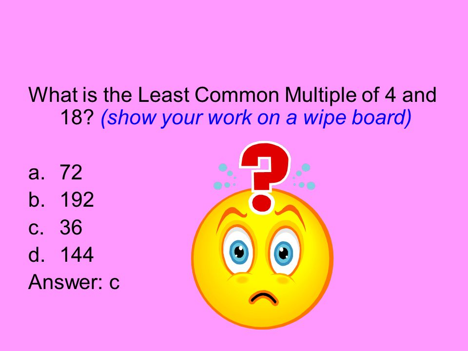What is the Least Common Multiple of 4 and 18? (show your work on a wipe board) a.72 b.192 c.36 d.144 Answer: c