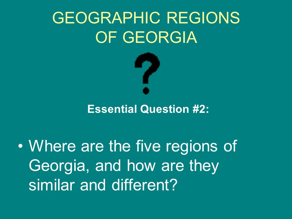 GEOGRAPHIC REGIONS OF GEORGIA Essential Question #2: Where are the five regions of Georgia, and how are they similar and different?