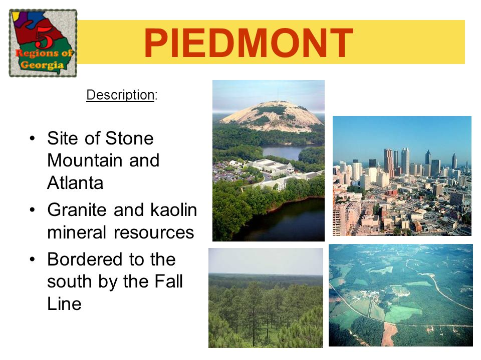 PIEDMONT Description: Site of Stone Mountain and Atlanta Granite and kaolin mineral resources Bordered to the south by the Fall Line