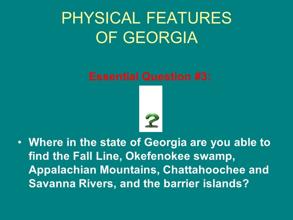 PHYSICAL FEATURES OF GEORGIA Essential Question #3: Where in the state of Georgia are you able to find the Fall Line, Okefenokee swamp, Appalachian Mo