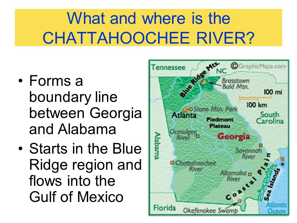 What and where is the CHATTAHOOCHEE RIVER? Forms a boundary line between Georgia and Alabama Starts in the Blue Ridge region and flows into the Gulf o
