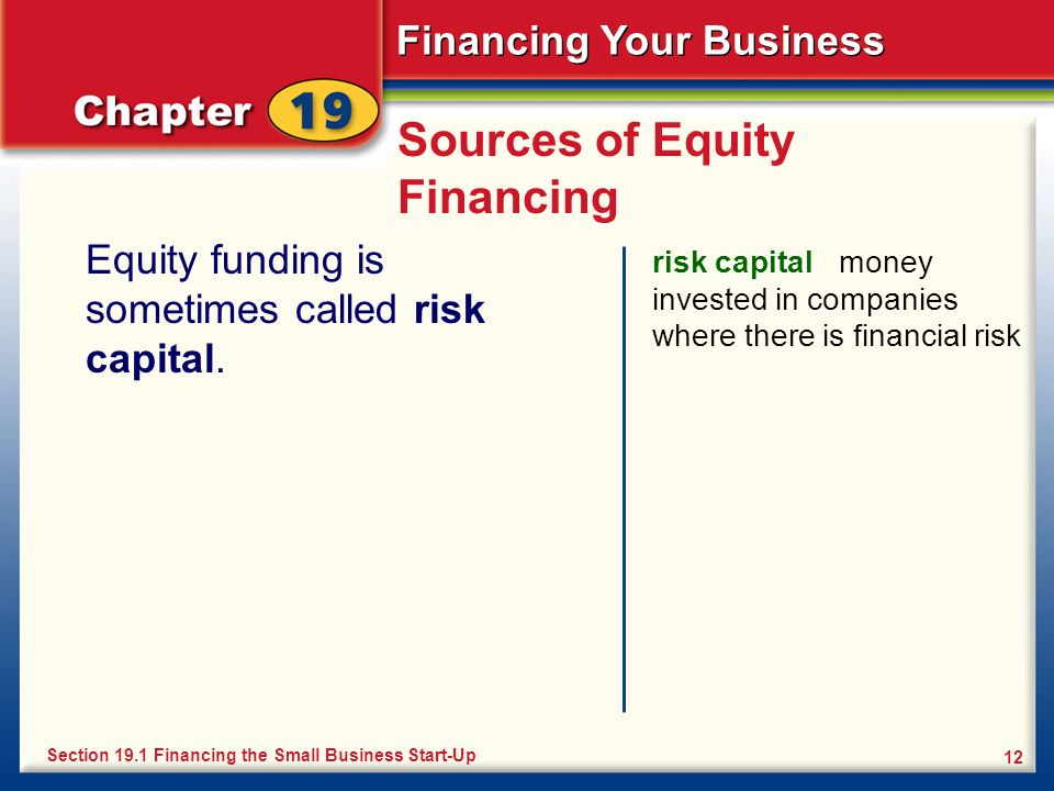Financing Your Business 12 Sources of Equity Financing Equity funding is sometimes called risk capital. risk capital money invested in companies where