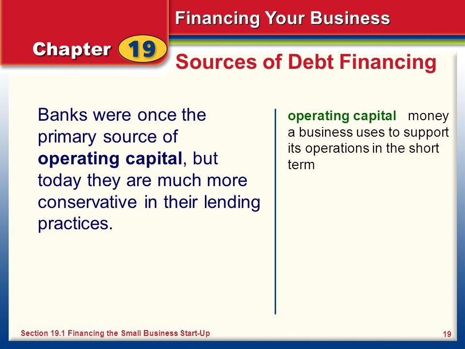 Financing Your Business 19 Sources of Debt Financing Banks were once the primary source of operating capital, but today they are much more conservativ