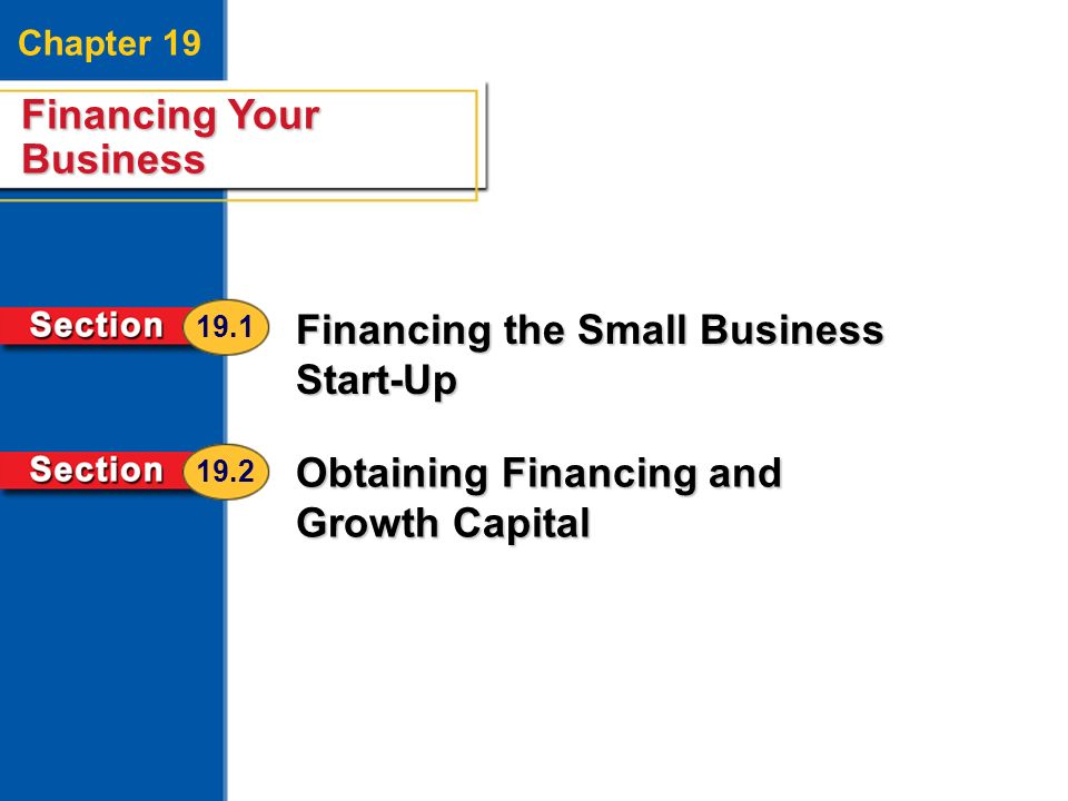 Financing Your Business 2 Chapter 19 Financing Your Business Financing the Small Business Start-Up Obtaining Financing and Growth Capital 19.1 19.2