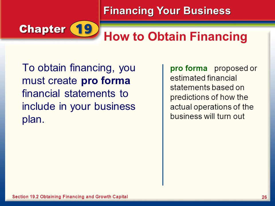 Financing Your Business 26 How to Obtain Financing To obtain financing, you must create pro forma financial statements to include in your business pla