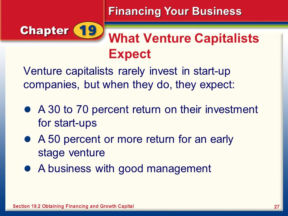 Financing Your Business 27 What Venture Capitalists Expect Venture capitalists rarely invest in start-up companies, but when they do, they expect: Sec