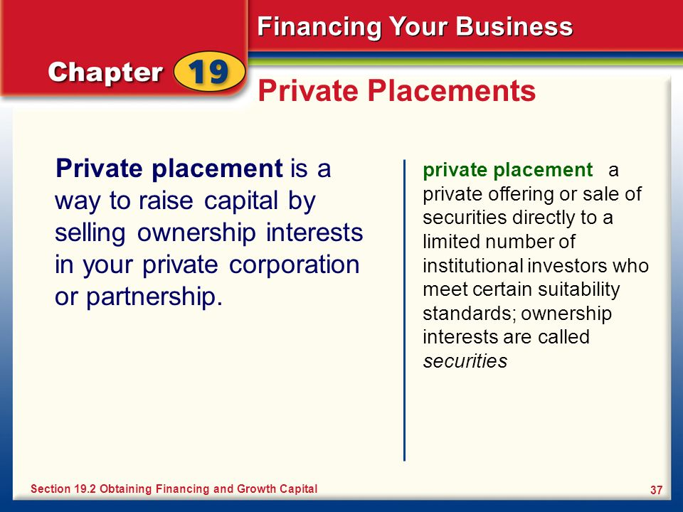 Financing Your Business 37 Private Placements Private placement is a way to raise capital by selling ownership interests in your private corporation o