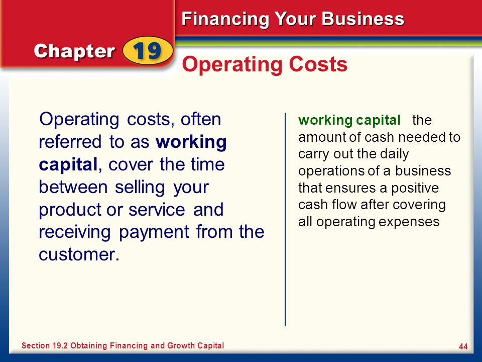 Financing Your Business 44 Operating Costs Operating costs, often referred to as working capital, cover the time between selling your product or servi