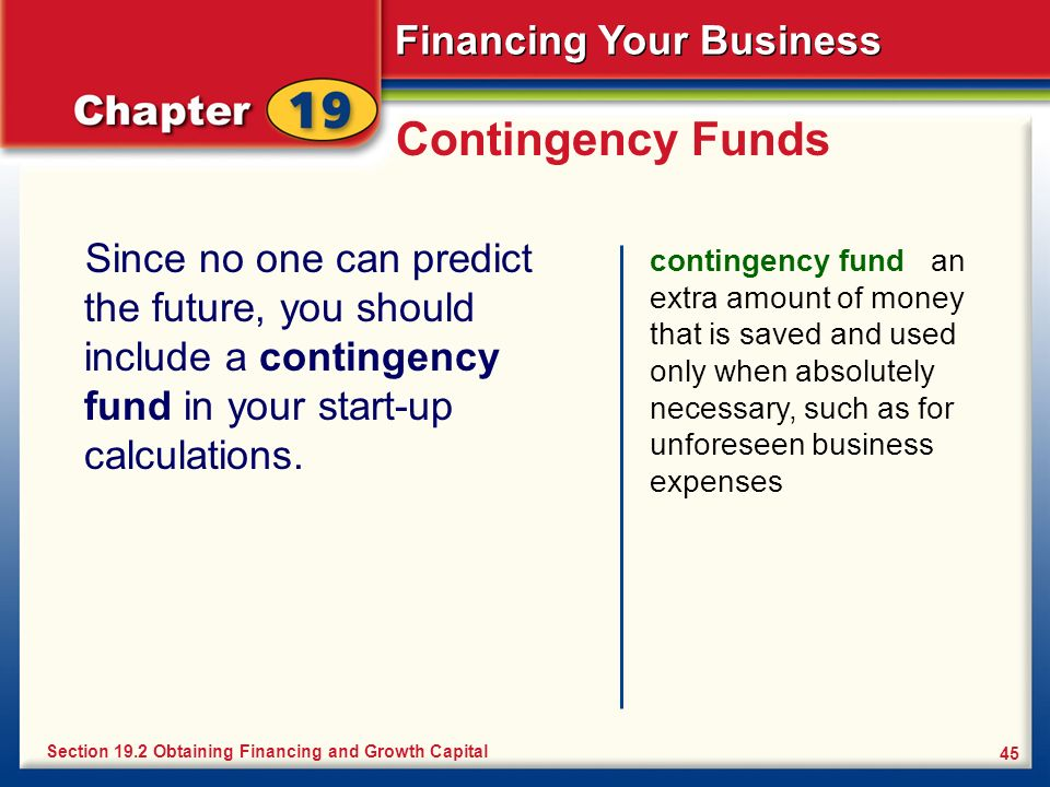 Financing Your Business 45 Contingency Funds Since no one can predict the future, you should include a contingency fund in your start-up calculations.