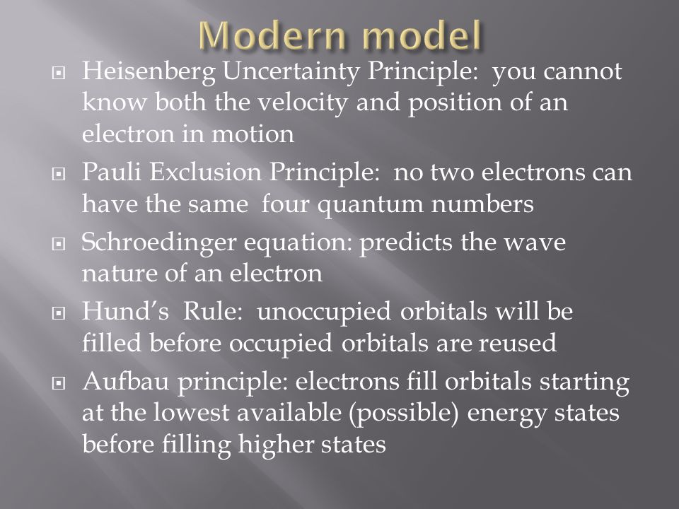 Heisenberg Uncertainty Principle: you cannot know both the velocity and position of an electron in motion Pauli Exclusion Principle: no two electrons can have the same four quantum numbers Schroedinger equation: predicts the wave nature of an electron Hunds Rule: unoccupied orbitals will be filled before occupied orbitals are reused Aufbau principle: electrons fill orbitals starting at the lowest available (possible) energy states before filling higher states