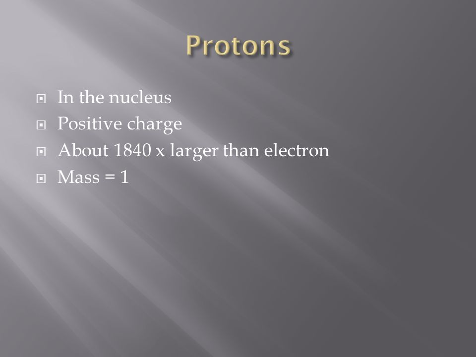 In the nucleus Positive charge About 1840 x larger than electron Mass = 1