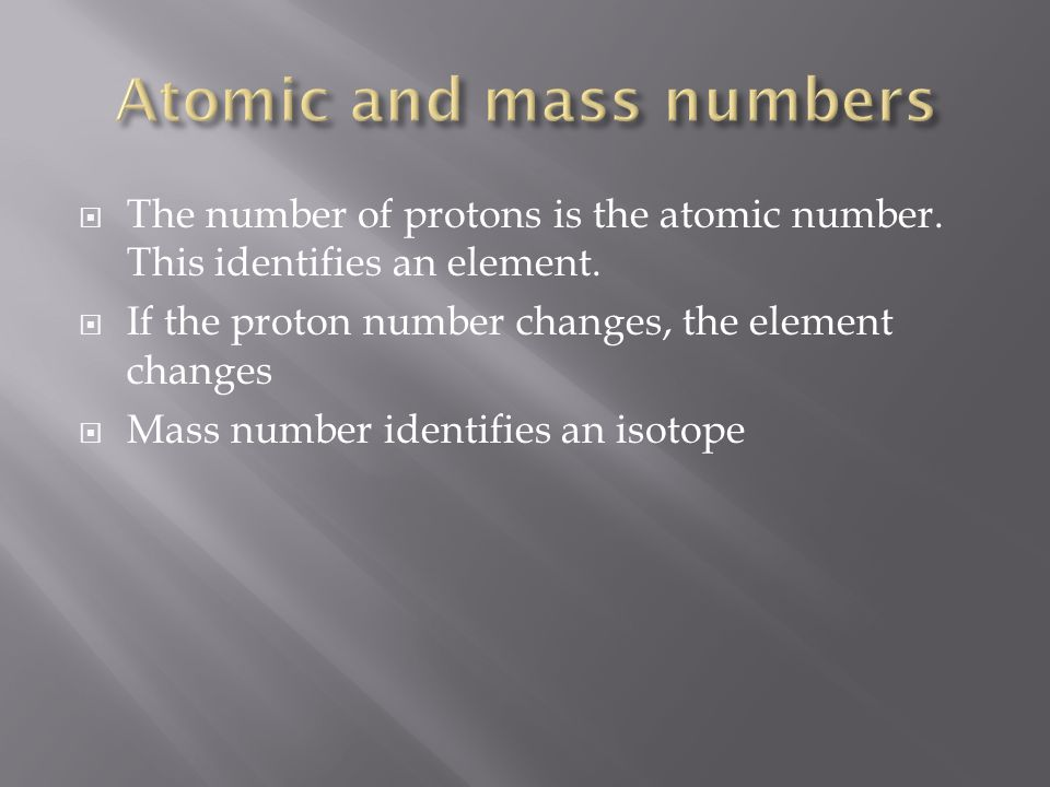 The number of protons is the atomic number. This identifies an element. If the proton number changes, the element changes Mass number identifies an is