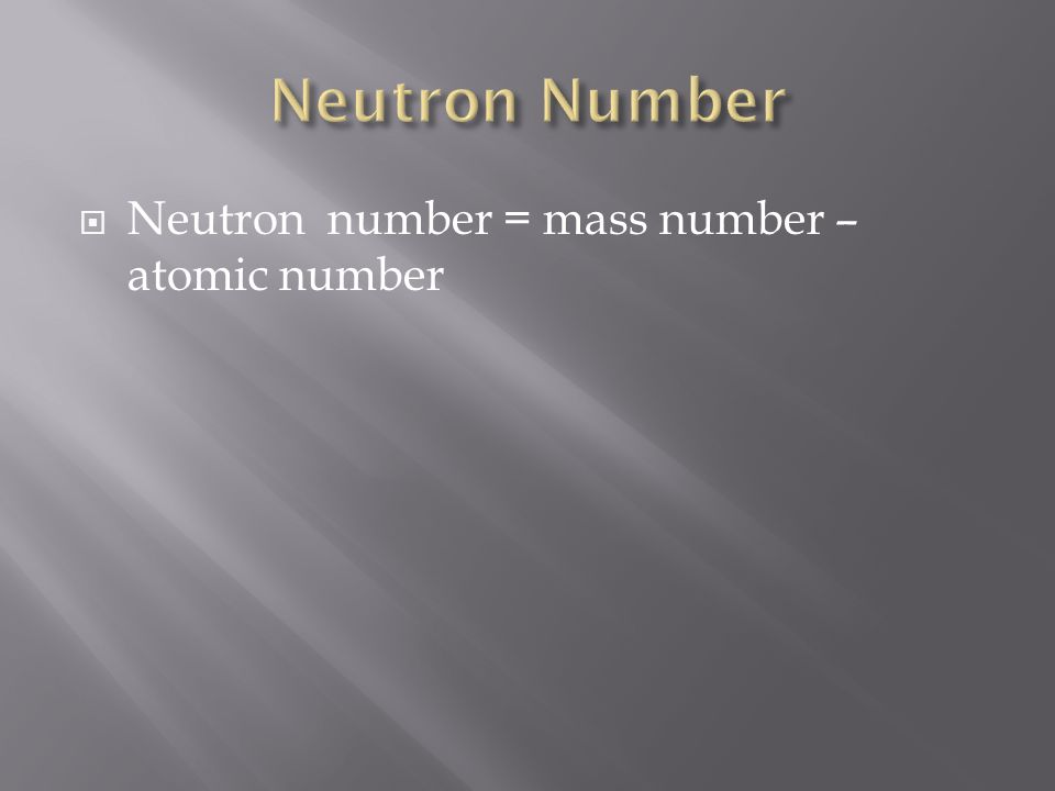 Neutron number = mass number – atomic number