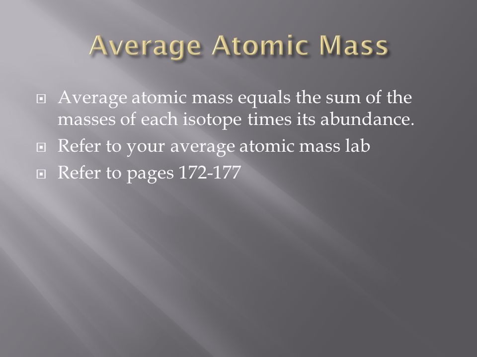 Average atomic mass equals the sum of the masses of each isotope times its abundance. Refer to your average atomic mass lab Refer to pages 172-177