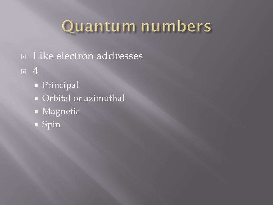 Like electron addresses 4 Principal Orbital or azimuthal Magnetic Spin