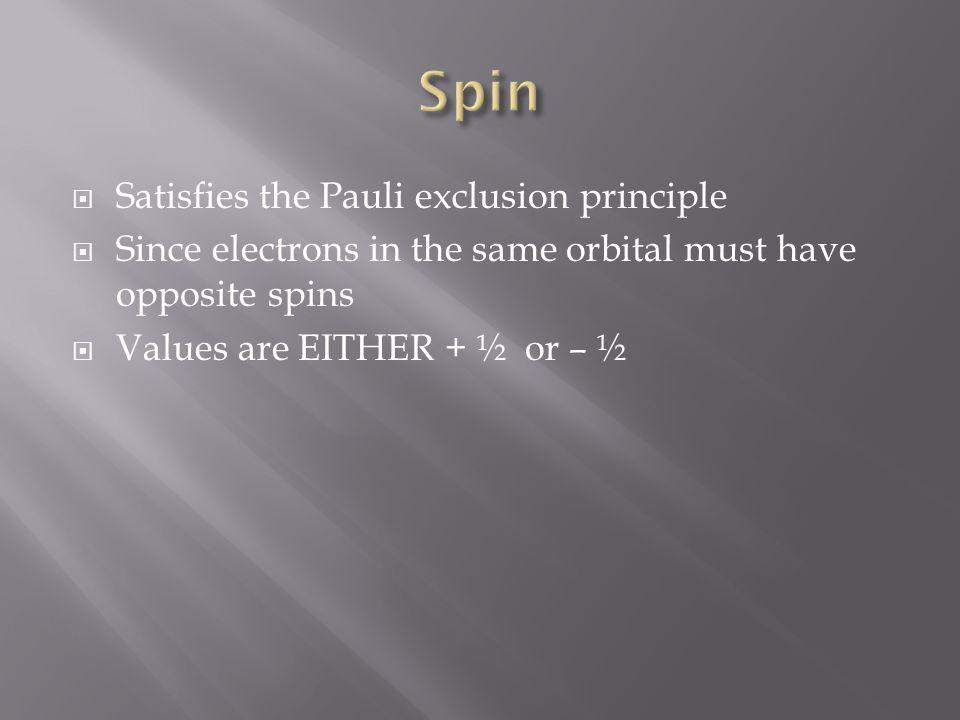 Satisfies the Pauli exclusion principle Since electrons in the same orbital must have opposite spins Values are EITHER + ½ or – ½