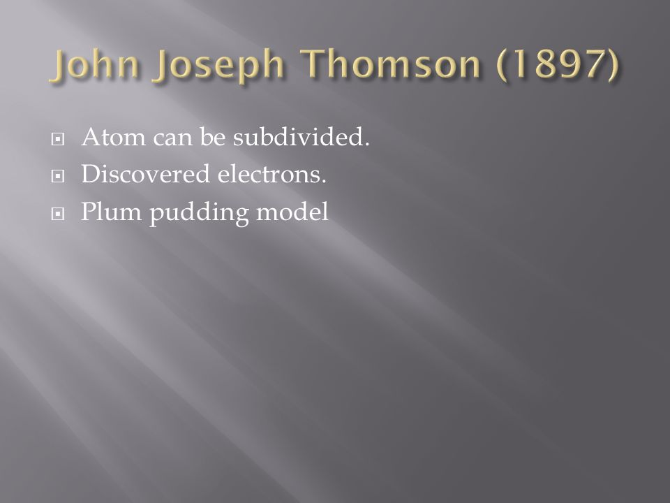Atom can be subdivided. Discovered electrons. Plum pudding model