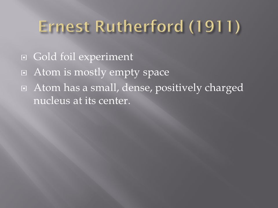 Gold foil experiment Atom is mostly empty space Atom has a small, dense, positively charged nucleus at its center.