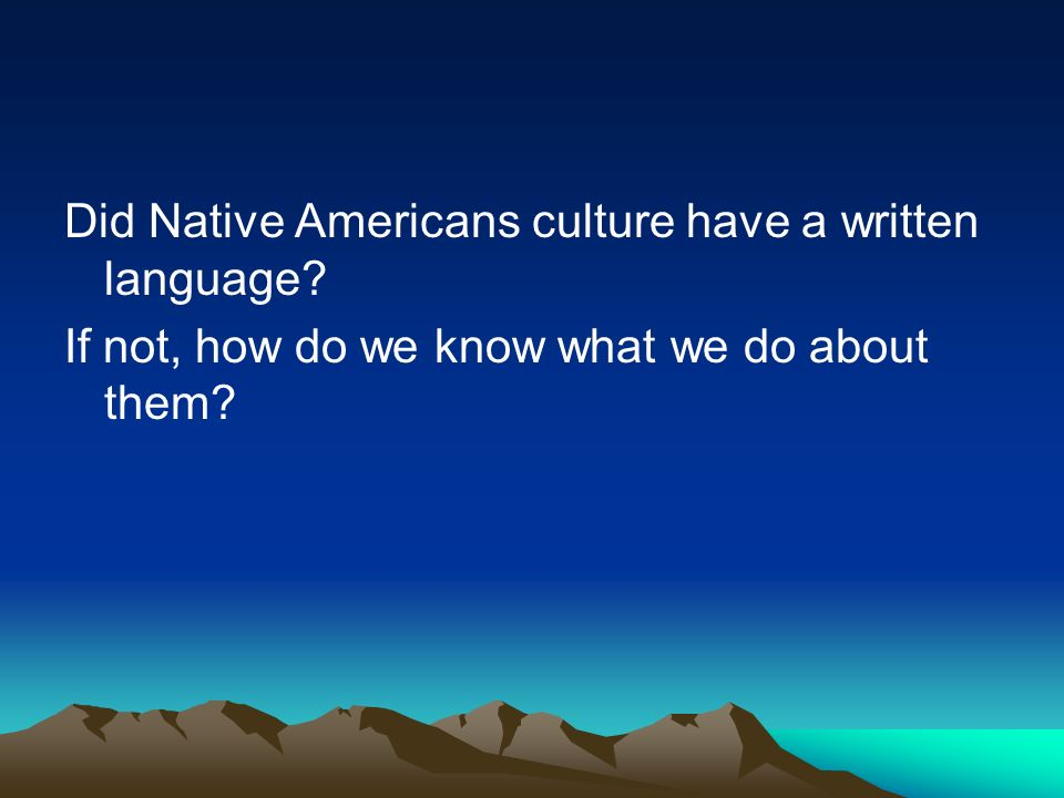 Did Native Americans culture have a written language? If not, how do we know what we do about them?