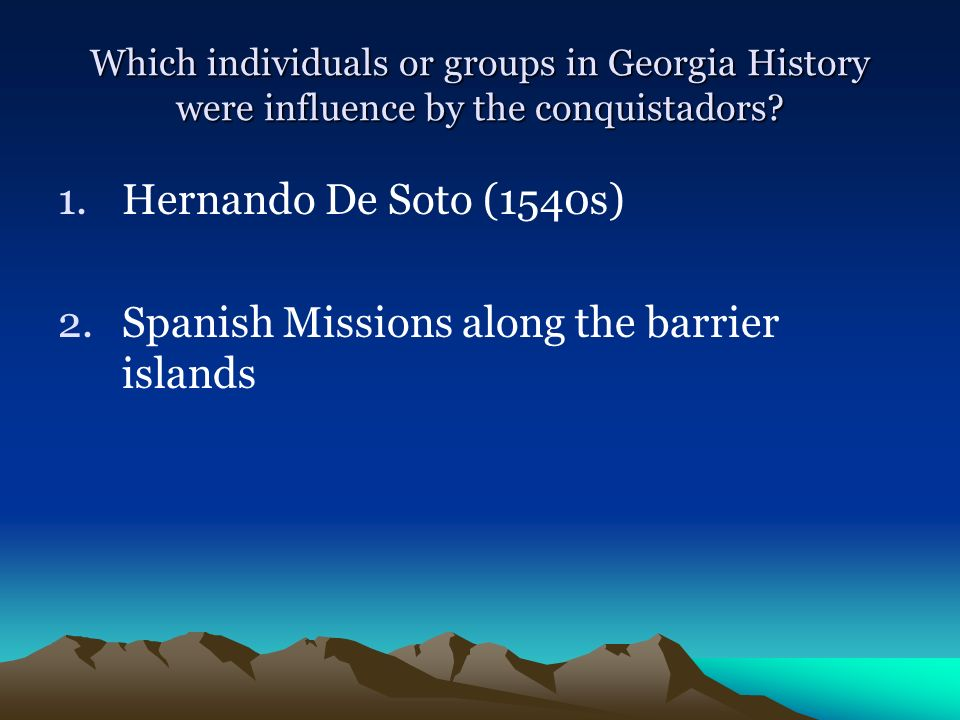 Which individuals or groups in Georgia History were influence by the conquistadors? 1.Hernando De Soto (1540s) 2.Spanish Missions along the barrier is
