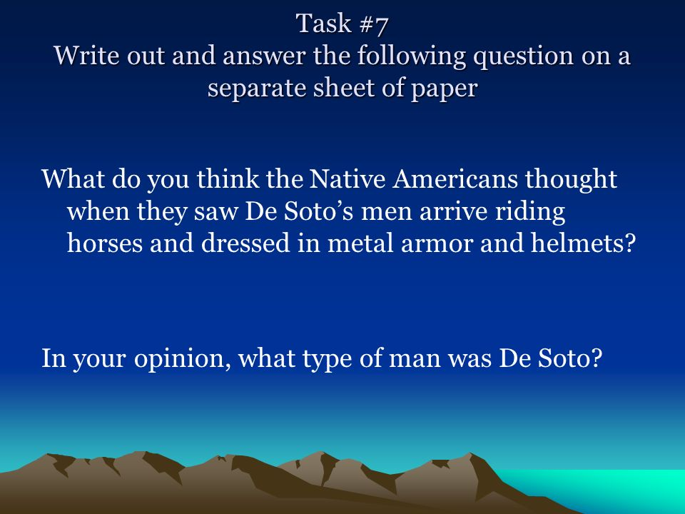 Task #7 Write out and answer the following question on a separate sheet of paper What do you think the Native Americans thought when they saw De Sotos