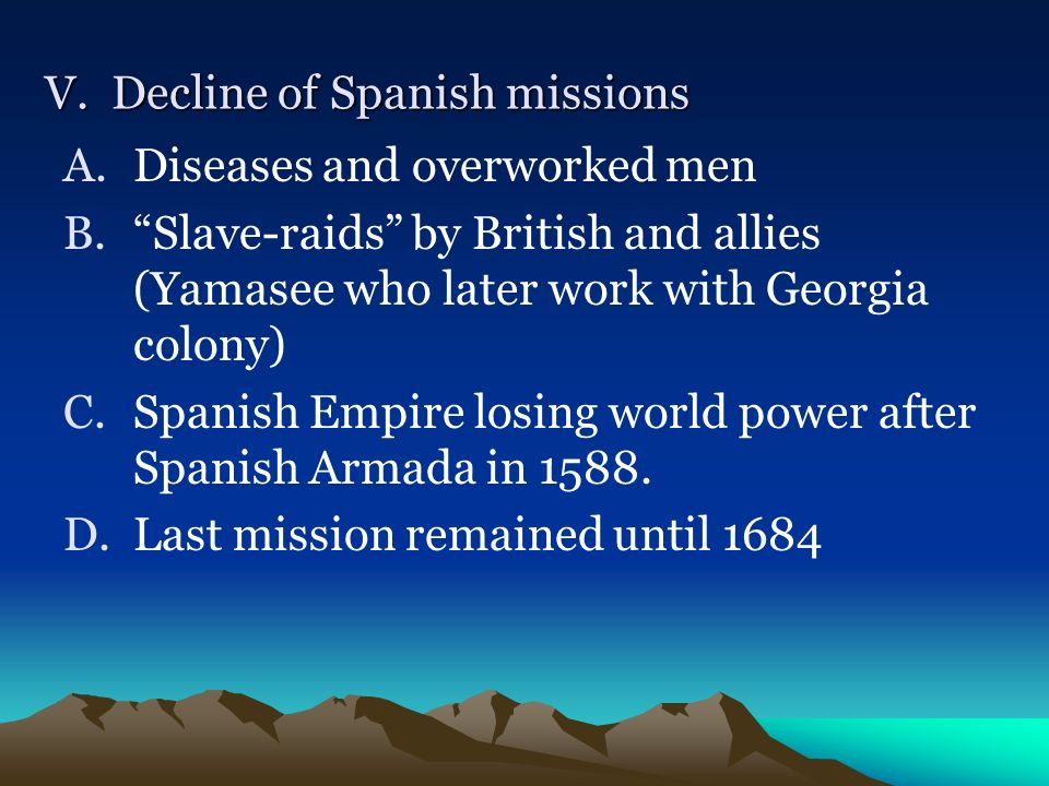 V. Decline of Spanish missions A.Diseases and overworked men B.Slave-raids by British and allies (Yamasee who later work with Georgia colony) C.Spanis