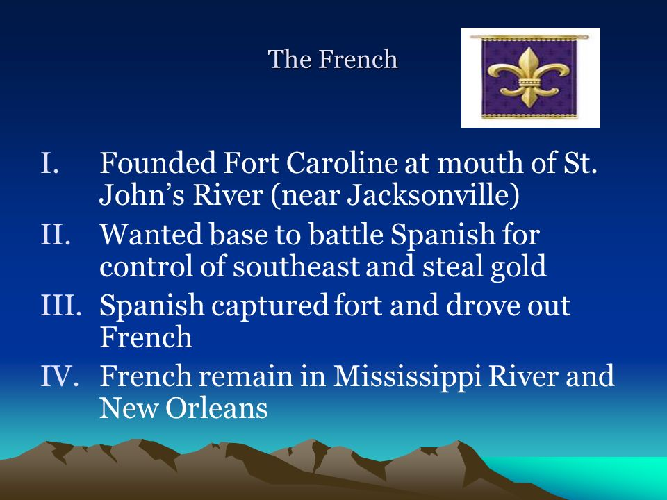 The French I.Founded Fort Caroline at mouth of St. Johns River (near Jacksonville) II.Wanted base to battle Spanish for control of southeast and steal