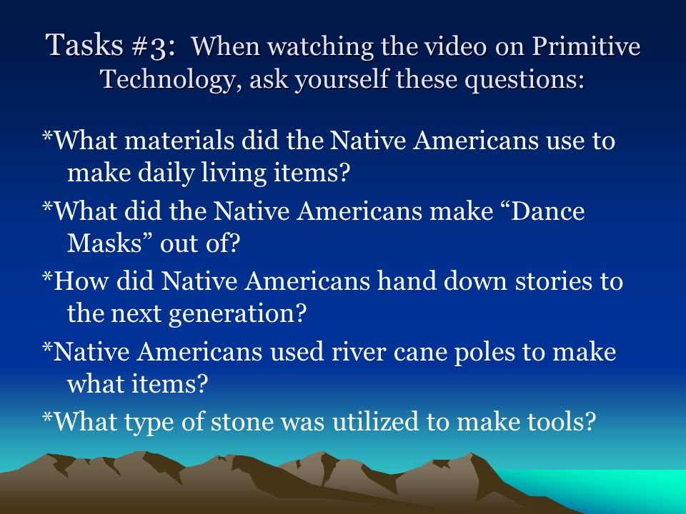Tasks #3: When watching the video on Primitive Technology, ask yourself these questions: *What materials did the Native Americans use to make daily li