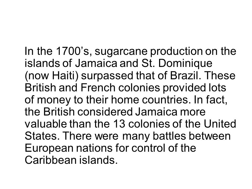 In the 1700s, sugarcane production on the islands of Jamaica and St. Dominique (now Haiti) surpassed that of Brazil. These British and French colonies
