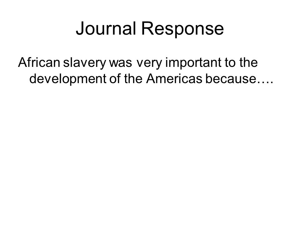 Journal Response African slavery was very important to the development of the Americas because….