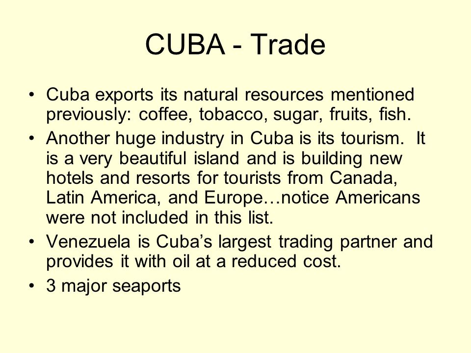 CUBA - Trade Cuba exports its natural resources mentioned previously: coffee, tobacco, sugar, fruits, fish. Another huge industry in Cuba is its touri