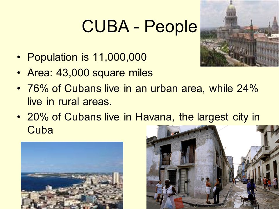 CUBA - People Population is 11,000,000 Area: 43,000 square miles 76% of Cubans live in an urban area, while 24% live in rural areas. 20% of Cubans liv