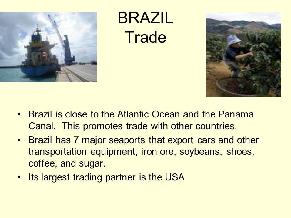 BRAZIL Trade Brazil is close to the Atlantic Ocean and the Panama Canal. This promotes trade with other countries. Brazil has 7 major seaports that ex