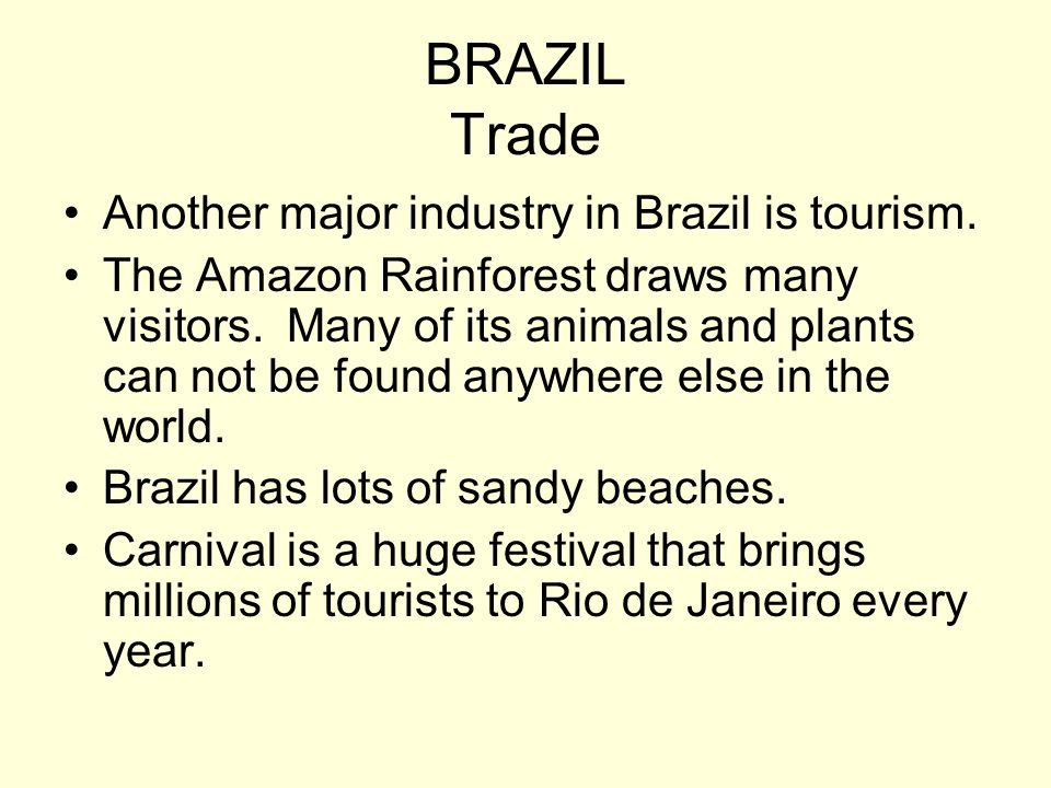 BRAZIL Trade Another major industry in Brazil is tourism. The Amazon Rainforest draws many visitors. Many of its animals and plants can not be found a